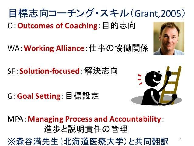 目標志向コーチング・スキル(Grant,2005) O:Outcomes of Coaching:目的志向 WA:Working Alliance:仕事の協働関係 SF:Solution-focused:解決志向 G:Goal Setting:...