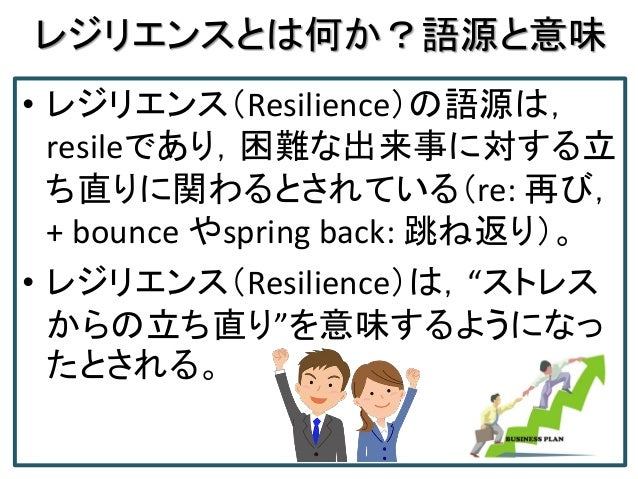 レジリエンスとは何か?語源と意味 • レジリエンス(Resilience)の語源は, resileであり,困難な出来事に対する立 ち直りに関わるとされている(re: 再び, + bounce やspring back: 跳ね返り)。 • レジリ...