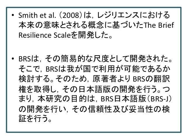 • Smith et al. (2008)は,レジリエンスにおける 本来の意味とされる概念に基づいたThe Brief Resilience Scaleを開発した。 • BRSは,その簡易的な尺度として開発された。 そこで,BRSは我が国で利用...