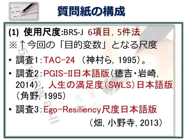 質問紙の構成 (1) 使用尺度:BRS-J 6項目,5件法 ※↑今回の「目的変数」となる尺度 • 調査1:TAC-24 (神村ら,1995)。 • 調査2:PGIS-II日本語版(徳吉・岩崎, 2014) ,人生の満足度(SWLS)日本語版 (...