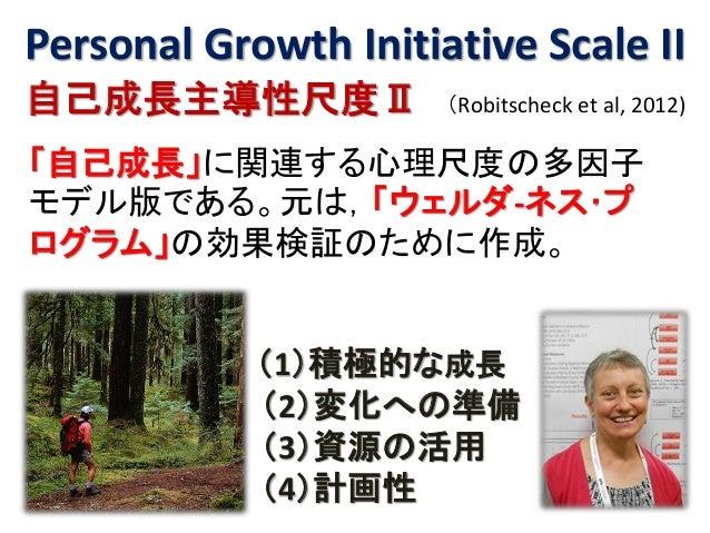 Personal Growth Initiative Scale II 自己成長主導性尺度Ⅱ (Robitscheck et al, 2012) 「自己成長」に関連する心理尺度の多因子 モデル版である。元は,「ウェルダ-ネス・プ ログラム」の効...