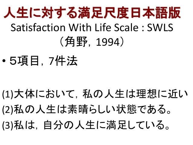 人生に対する満足尺度日本語版 Satisfaction With Life Scale : SWLS (角野,1994) • 5項目,7件法 (1)大体において,私の人生は理想に近い (2)私の人生は素晴らしい状態である。 (3)私は,自分の人...