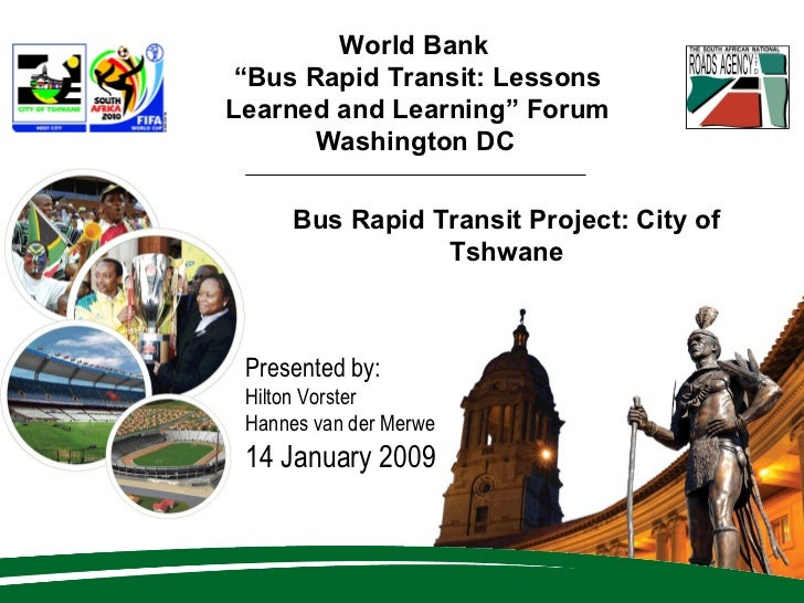 "World Bank  "" Bus Rapid Transit: Lessons Learned and Learning"" Forum Washington DC   Presented by: Hilton Vorster Hannes v..."