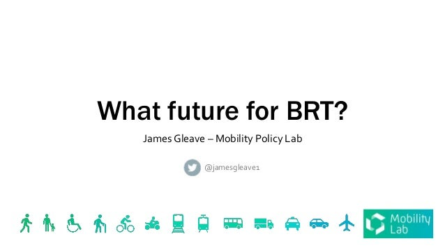 What future for BRT? James Gleave – Mobility Policy Lab @jamesgleave1