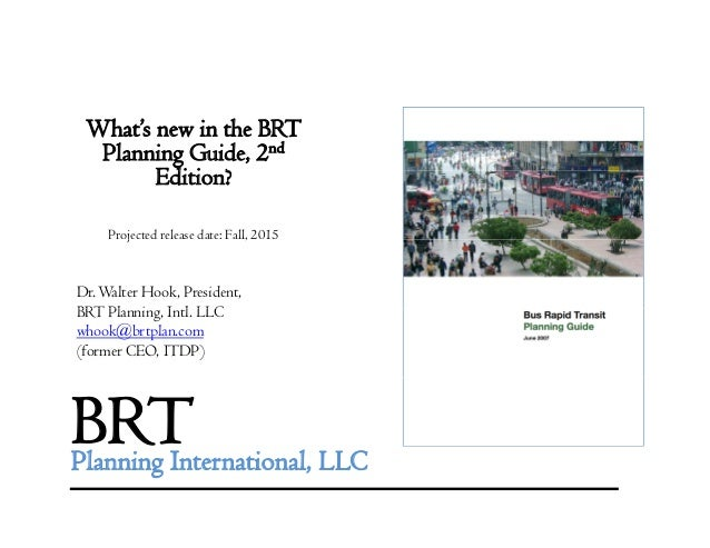 What's new in the BRT Planning Guide, 2nd Edi i ?Edition? Projected release date: Fall, 2015j , Dr.Walter Hook, President,...