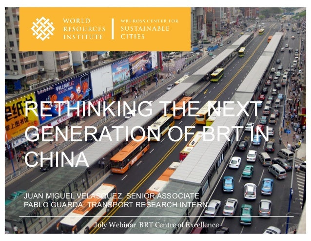 JUAN MIGUEL VELASQUEZ, SENIOR ASSOCIATE PABLO GUARDA, TRANSPORT RESEARCH INTERN RETHINKING THE NEXT GENERATION OF BRT IN C...
