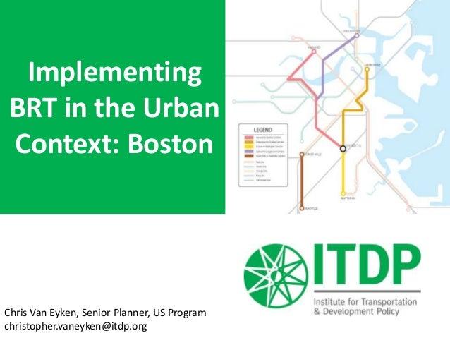 Implementing BRT in the Urban Context: Boston Chris Van Eyken, Senior Planner, US Program christopher.vaneyken@itdp.org