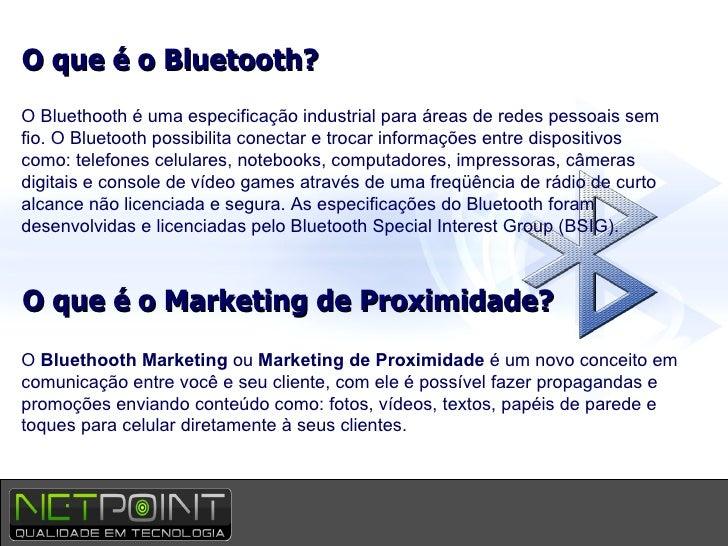 O que é o Bluetooth? O Bluethooth é uma especificação industrial para áreas de redes pessoais sem fio. O Bluetooth possibi...