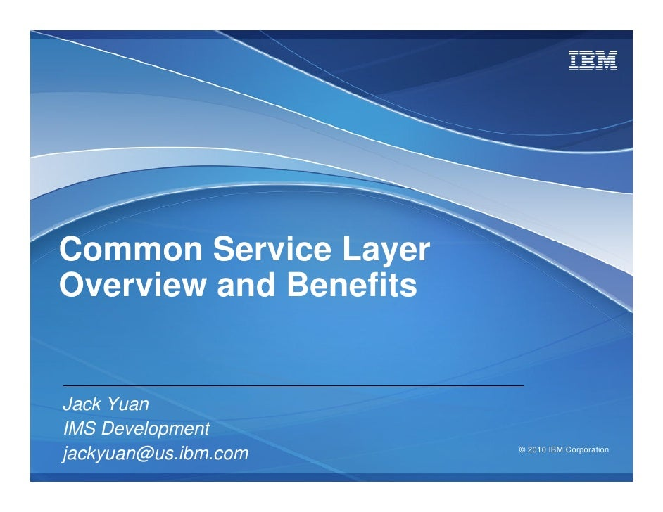 Common Service Layer Overview and Benefits   Jack Yuan IMS Development jackyuan@us.ibm.com     © 2010 IBM Corporation
