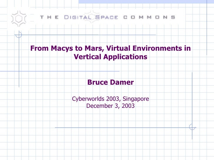 From Macys to Mars, Virtual Environments in Vertical Applications Bruce Damer Cyberworlds 2003, Singapore December 3, 2003