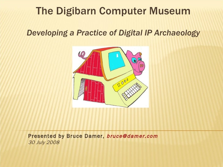 Presented by Bruce Damer,  [email_address] 30 July 2008 The Digibarn Computer Museum Developing a Practice of Digital IP A...