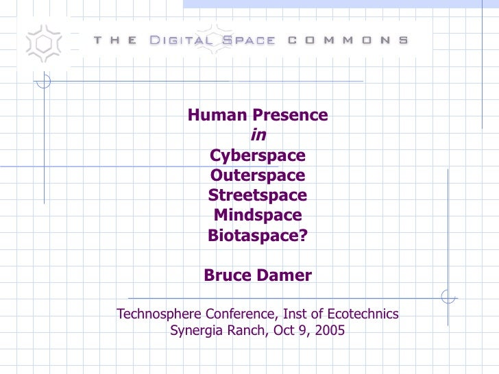 Human Presence in Cyberspace Outerspace Streetspace Mindspace Biotaspace? Bruce Damer Technosphere Conference, Inst of Eco...