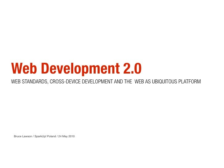Web Development 2.0 WEB STANDARDS, CROSS-DEVICE DEVELOPMENT AND THE WEB AS UBIQUITOUS PLATFORM      Bruce Lawson / SparkUp...