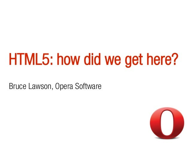 HTML5: how did we get here? Bruce Lawson, Opera Software