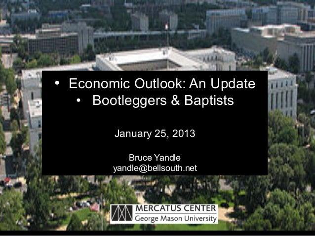 • Economic Outlook: An Update   • Bootleggers & Baptists         January 25, 2013           Bruce Yandle        yandle@b...