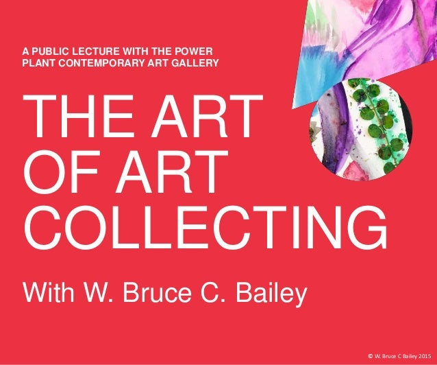 THE ART OF ART COLLECTING A PUBLIC LECTURE WITH THE POWER PLANT CONTEMPORARY ART GALLERY With W. Bruce C. Bailey © W. Bruc...