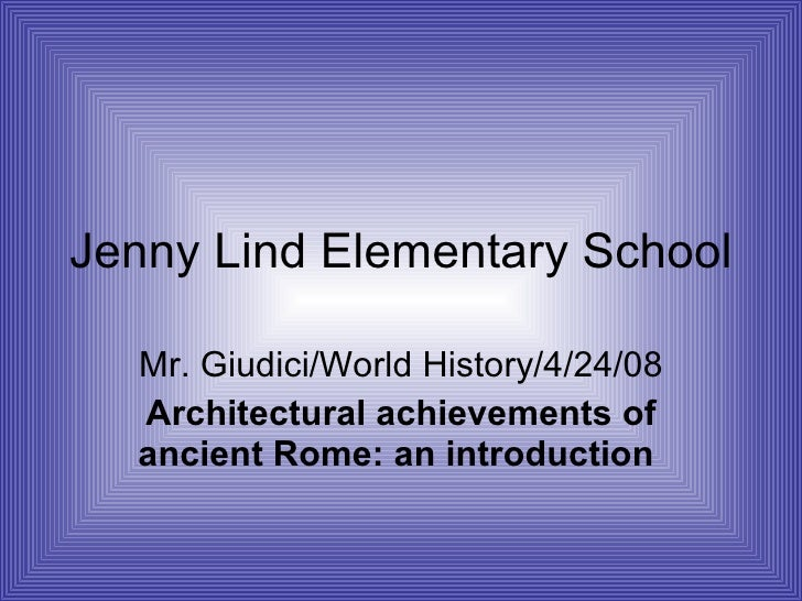 Jenny Lind Elementary School Mr. Giudici/World History/4/24/08 Architectural achievements of ancient Rome: an introduction