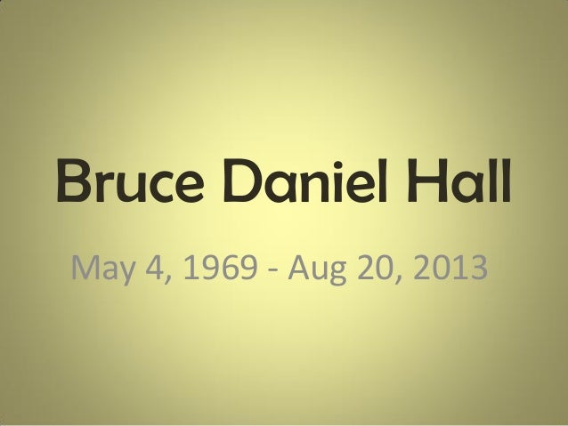Bruce Daniel Hall May 4, 1969 - Aug 20, 2013