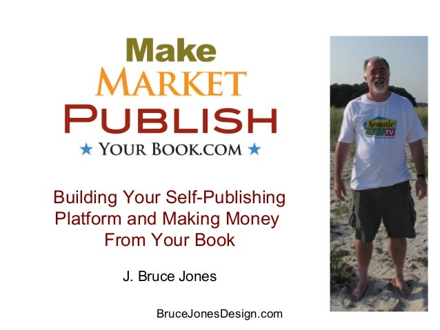 Building Your Self-Publishing Platform and Making Money From Your Book J. Bruce Jones BruceJonesDesign.com