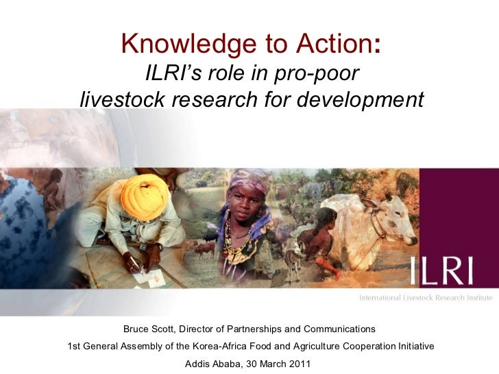 Knowledge to Action : ILRI's role in pro-poor livestock research for development     Bruce Scott, Director of Partnerships...