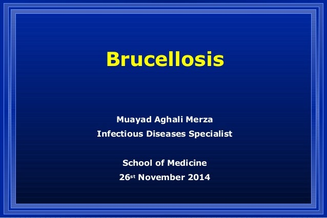 Brucellosis Muayad Aghali Merza Infectious Diseases Specialist School of Medicine 26st November 2014