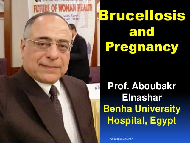 Brucellosis and Pregnancy Prof. Aboubakr Elnashar Benha University Hospital, Egypt Aboubakr Elnashar
