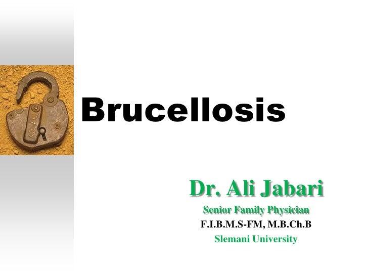 Brucellosis     Dr. Ali Jabari      Senior Family Physician      F.I.B.M.S-FM, M.B.Ch.B         Slemani University