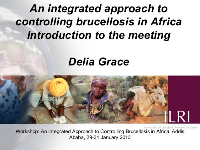 An integrated approach tocontrolling brucellosis in AfricaIntroduction to the meetingDelia GraceWorkshop: An Integrated Ap...