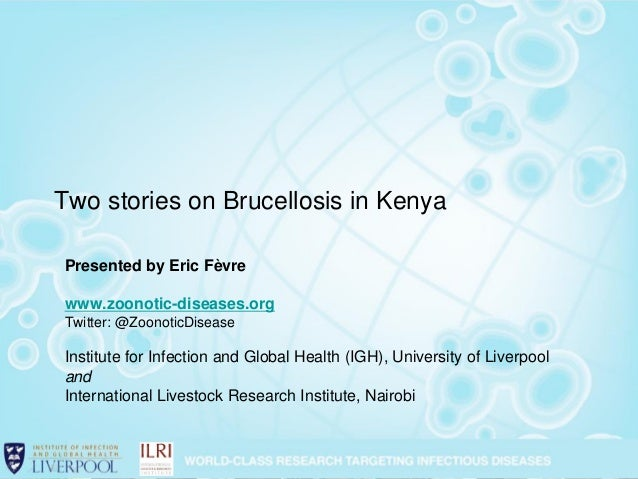 Two stories on Brucellosis in Kenya Presented by Eric Fèvre www.zoonotic-diseases.org Twitter: @ZoonoticDisease Institute ...