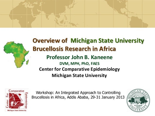 Overview of Michigan State UniversityBrucellosis Research in AfricaProfessor John B. KaneeneDVM, MPH, PhD, FAESCenter for ...
