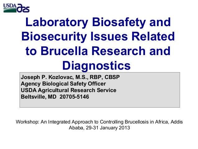 Laboratory Biosafety andBiosecurity Issues Relatedto Brucella Research andDiagnosticsJoseph P. Kozlovac, M.S., RBP, CBSPAg...
