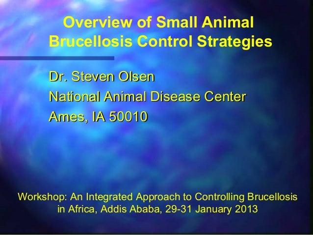 Overview of Small AnimalBrucellosis Control StrategiesDr. Steven OlsenDr. Steven OlsenNational Animal Disease CenterNation...