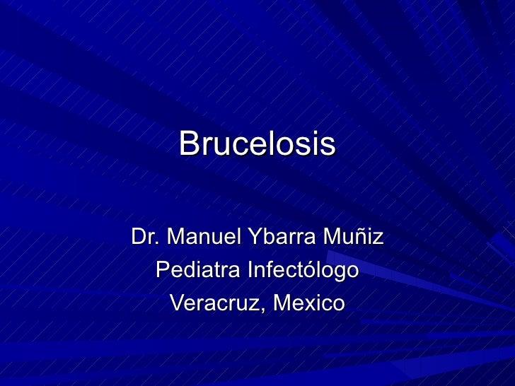 Brucelosis Dr. Manuel Ybarra Muñiz Pediatra Infectólogo Veracruz, Mexico
