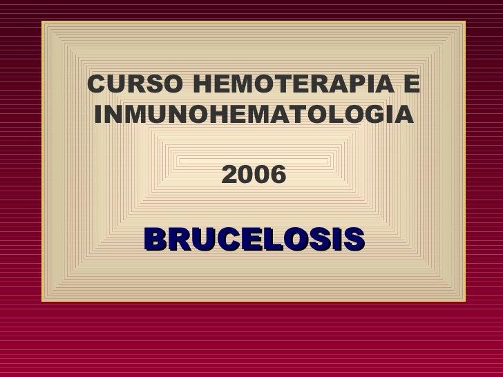 CURSO HEMOTERAPIA E INMUNOHEMATOLOGIA         2006     BRUCELOSIS