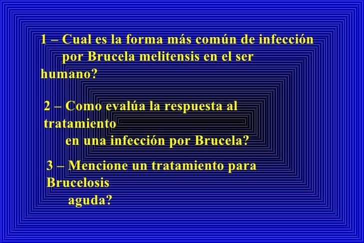 1 – Cual es la forma más común de infección por Brucela melitensis en el ser humano? 2 – Como evalúa la respuesta al trata...