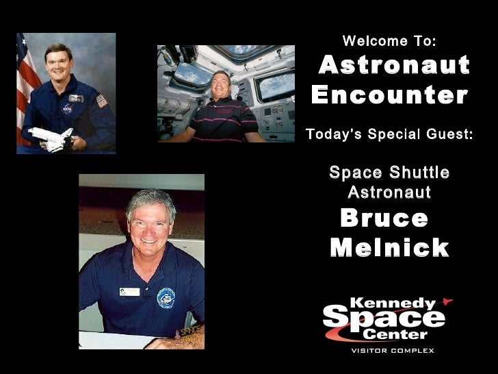 Welcome To: Astronaut Encounter Today's Special Guest: Space Shuttle Astronaut Bruce  Melnick