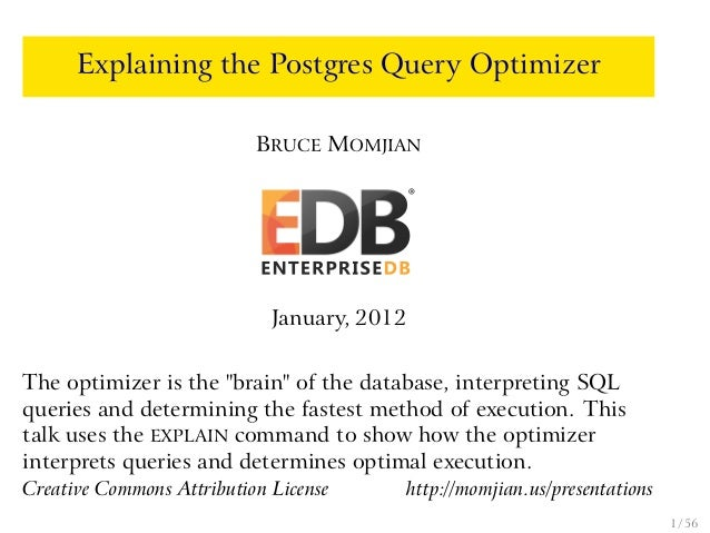 """Explaining the Postgres Query Optimizer BRUCE MOMJIAN January, 2012 The optimizer is the """"brain"""" of the database, interpre..."""