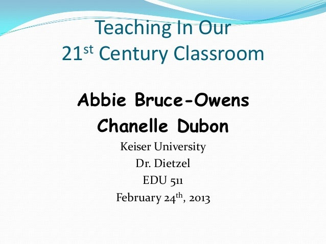 Teaching In Our21 st Century Classroom Abbie Bruce-Owens   Chanelle Dubon       Keiser University          Dr. Dietzel    ...