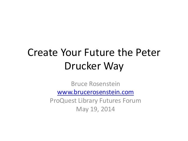 Create Your Future the Peter Drucker Way Bruce Rosenstein www.brucerosenstein.com ProQuest Library Futures Forum May 19, 2...