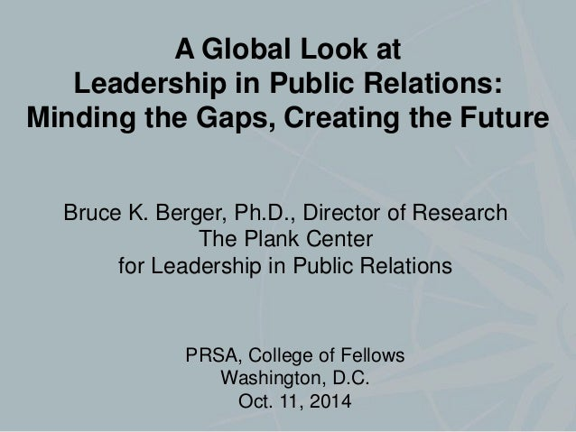 A Global Look at  Leadership in Public Relations:  Minding the Gaps, Creating the Future  Bruce K. Berger, Ph.D., Director...