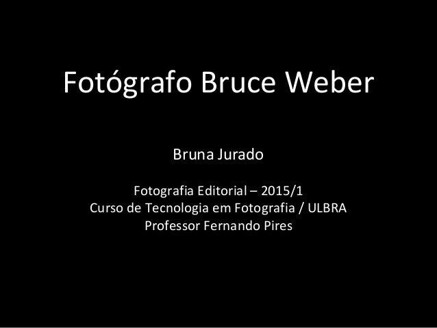 Fotógrafo Bruce Weber Bruna Jurado Fotografia Editorial – 2015/1 Curso de Tecnologia em Fotografia / ULBRA Professor Ferna...