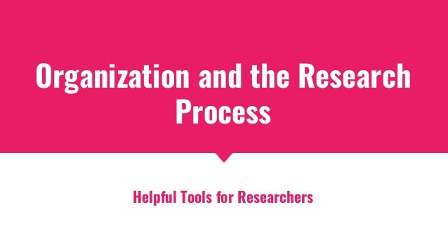 Organization and the Research Process Helpful Tools for Researchers