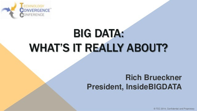 BIG DATA: WHAT'S IT REALLY ABOUT? Rich Brueckner President, InsideBIGDATA © TCC 2014, Confidential and Proprietary