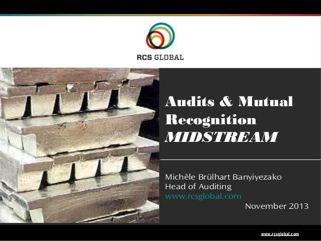 Audits & Mutual Recognition MIDSTREAM Michèle Brülhart Banyiyezako Head of Auditing www.rcsglobal.com November 2013  1  ww...