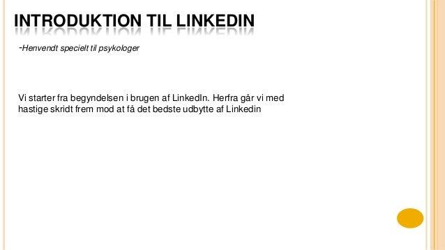 INTRODUKTION TIL LINKEDIN Vi starter fra begyndelsen i brugen af LinkedIn. Herfra går vi med hastige skridt frem mod at få...