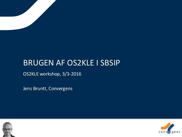 BRUGEN AF OS2KLE I SBSIP OS2KLE workshop, 3/3-2016 Jens Bruntt, Convergens