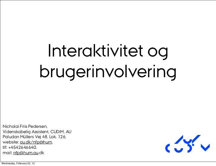 Interaktivitet og                             brugerinvolveringNicholai Friis Pedersen,Videnskabelig Assistent, CUDiM, AUP...