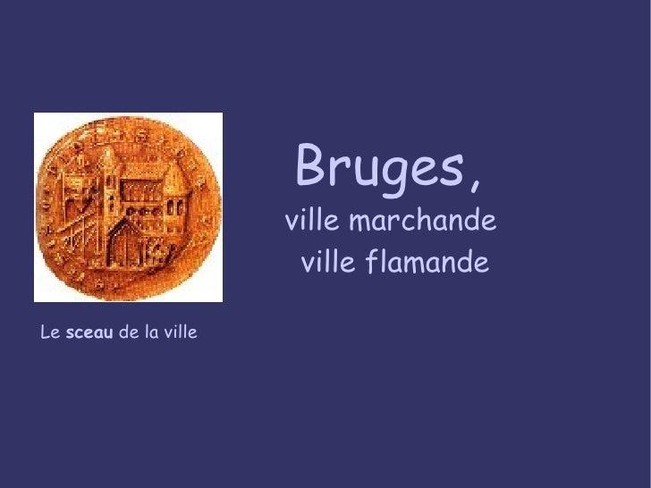 Bruges,  ville marchande  ville flamande Le  sceau  de la ville