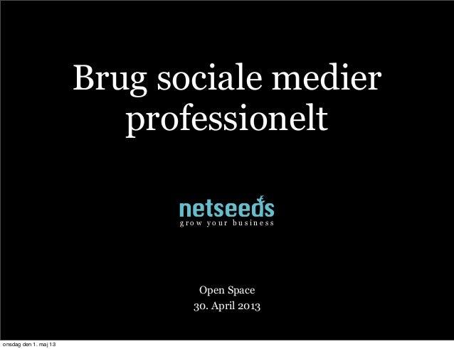 Brug sociale medierprofessioneltOpen Space30. April 2013g r o w y o u r b u s i n e s sonsdag den 1. maj 13