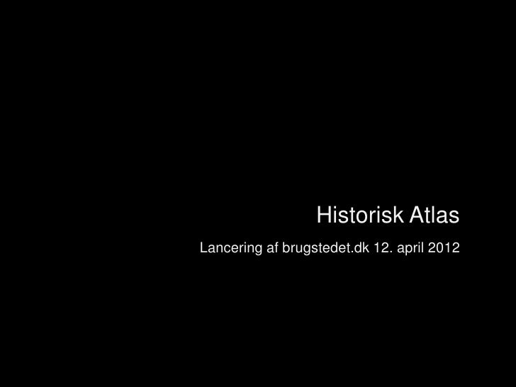 Introduktion                      Historisk Atlas    Lancering af brugstedet.dk 12. april 2012